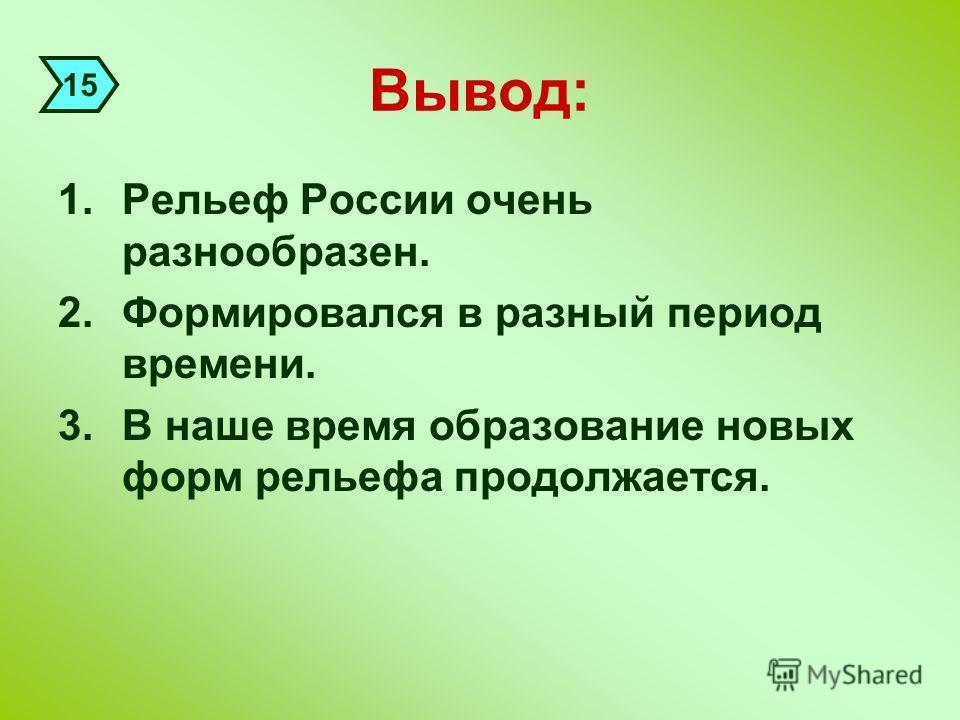 Вывод: 1.Рельеф России очень разнообразен. 2.Формировался в разный период времени. 3.В наше время образование новых форм рельефа продолжается. 15