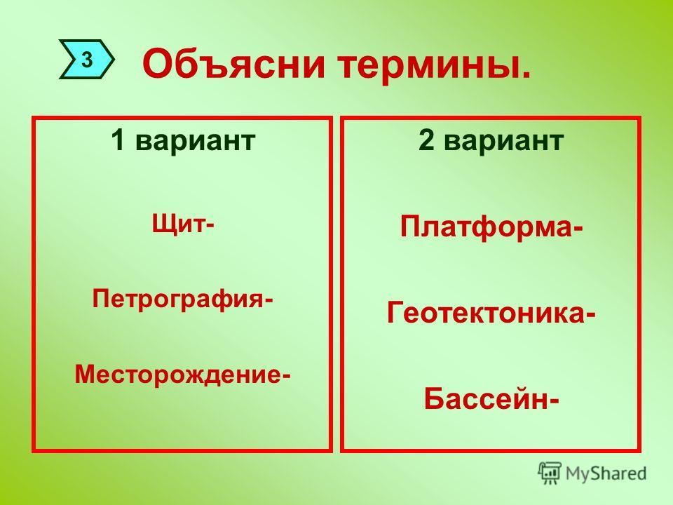Объясни термины. 1 вариант Щит- Петрография- Месторождение- 2 вариант Платформа- Геотектоника- Бассейн- 3
