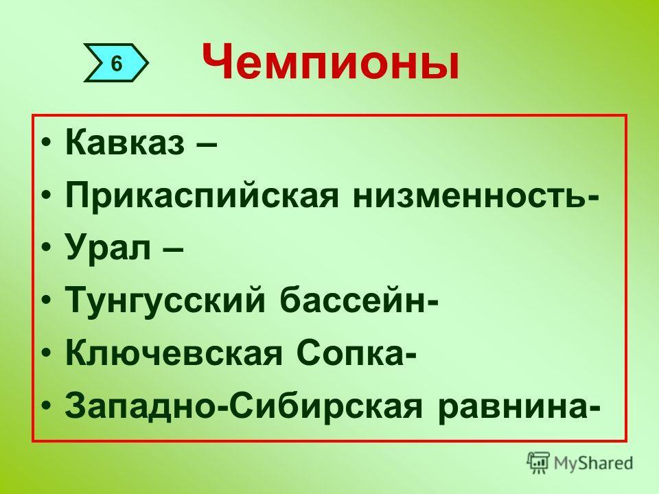 Чемпионы Кавказ – Прикаспийская низменность- Урал – Тунгусский бассейн- Ключевская Сопка- Западно-Сибирская равнина- 6