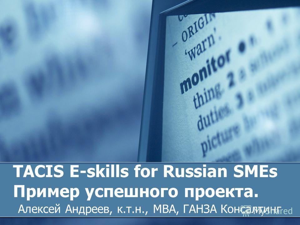 TACIS E-skills for Russian SMEs Пример успешного проекта. Алексей Андреев, к.т.н., MBA, ГАНЗА Консалтинг