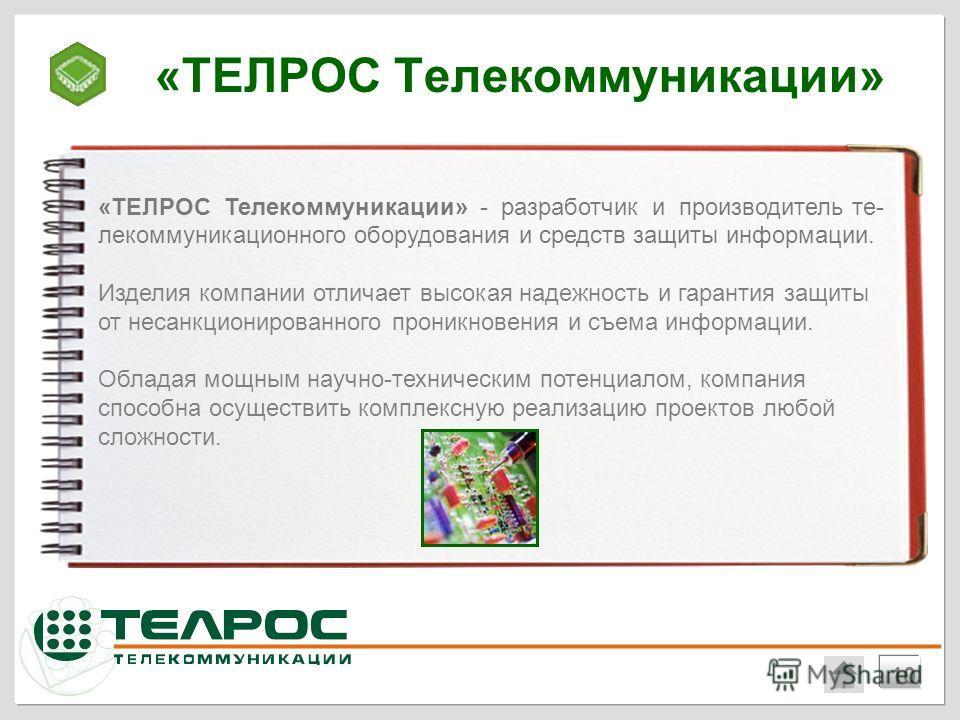 «ТЕЛРОС Телекоммуникации» 10 «ТЕЛРОС Телекоммуникации» - разработчик и производитель те- лекоммуникационного оборудования и средств защиты информации. Изделия компании отличает высокая надежность и гарантия защиты от несанкционированного проникновени