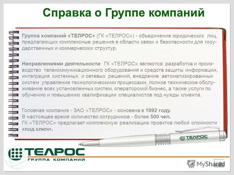 Группа компаний «ТЕЛРОС» (ГК «ТЕЛРОС») - объединение юридических лиц, предлагающих комплексные решения в области связи и безопасности для госу- дарственных и коммерческих структур. Направлениями деятельности ГК «ТЕЛРОС» являются: разработка и произ-