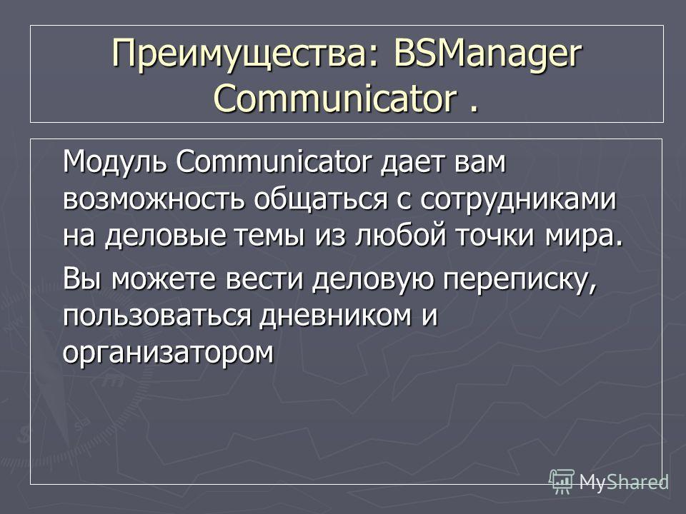 Преимущества: BSManager Communicator. Модуль Communicator дает вам возможность общаться с сотрудниками на деловые темы из любой точки мира. Вы можете вести деловую переписку, пользоваться дневником и организатором