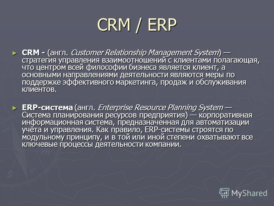 CRM / ERP CRM - (англ. Customer Relationship Management System) стратегия управления взаимоотношений с клиентами полагающая, что центром всей философии бизнеса является клиент, а основными направлениями деятельности являются меры по поддержке эффекти