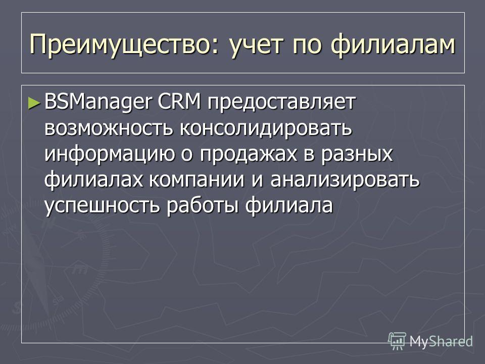 Преимущество: учет по филиалам BSManager CRM предоставляет возможность консолидировать информацию о продажах в разных филиалах компании и анализировать успешность работы филиала BSManager CRM предоставляет возможность консолидировать информацию о про