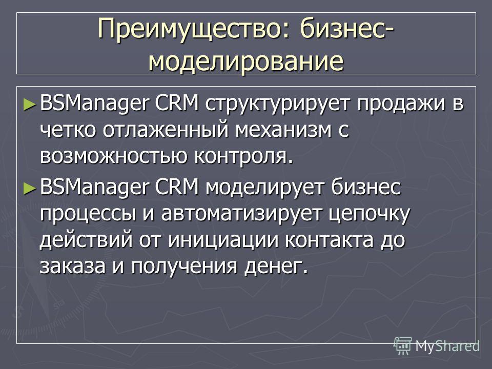 Преимущество: бизнес- моделирование BSManager CRM структурирует продажи в четко отлаженный механизм с возможностью контроля. BSManager CRM структурирует продажи в четко отлаженный механизм с возможностью контроля. BSManager CRM моделирует бизнес проц