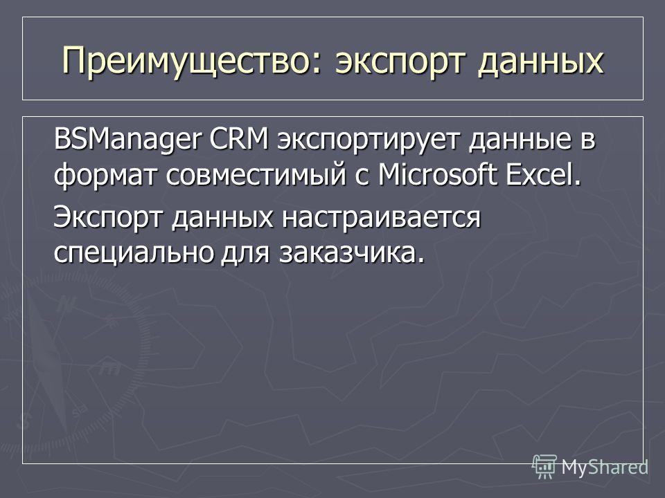 BSManager CRM экспортирует данные в формат совместимый с Microsoft Excel. Экспорт данных настраивается специально для заказчика. Преимущество: экспорт данных