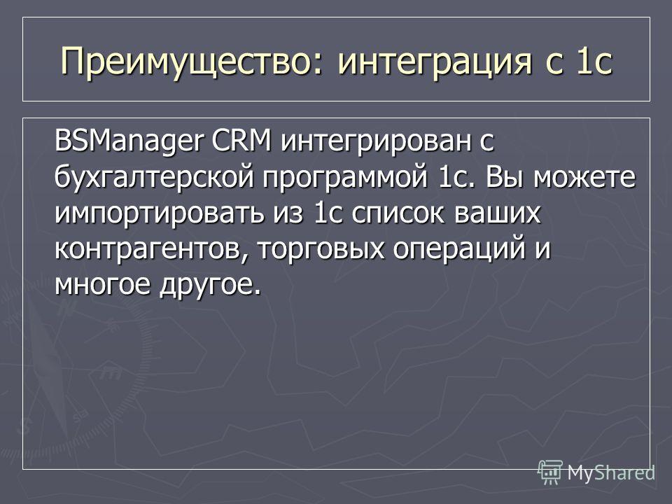 BSManager CRM интегрирован с бухгалтерской программой 1с. Вы можете импортировать из 1с список ваших контрагентов, торговых операций и многое другое. Преимущество: интеграция с 1с
