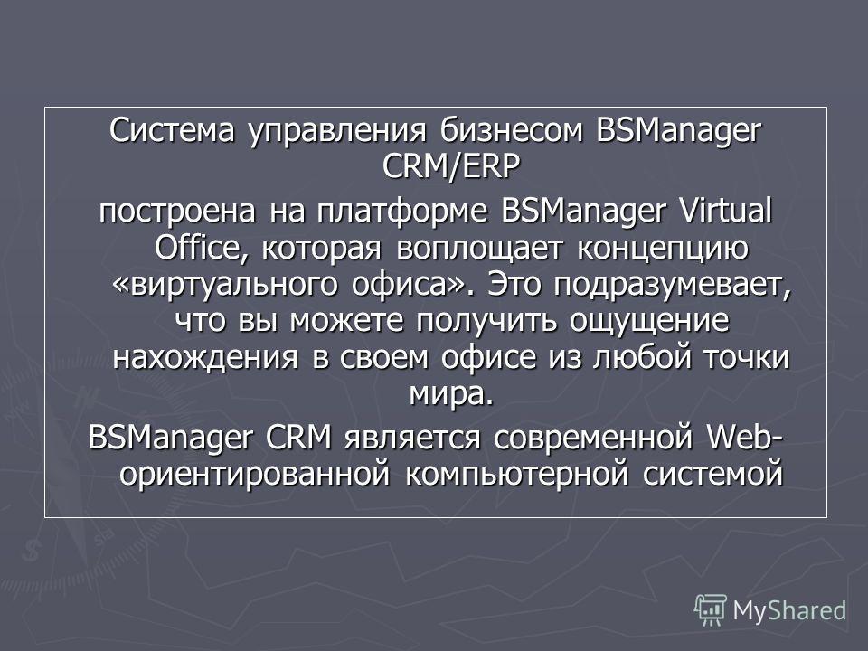Система управления бизнесом BSManager CRM/ERP построена на платформе BSManager Virtual Office, которая воплощает концепцию «виртуального офиса». Это подразумевает, что вы можете получить ощущение нахождения в своем офисе из любой точки мира. BSManage