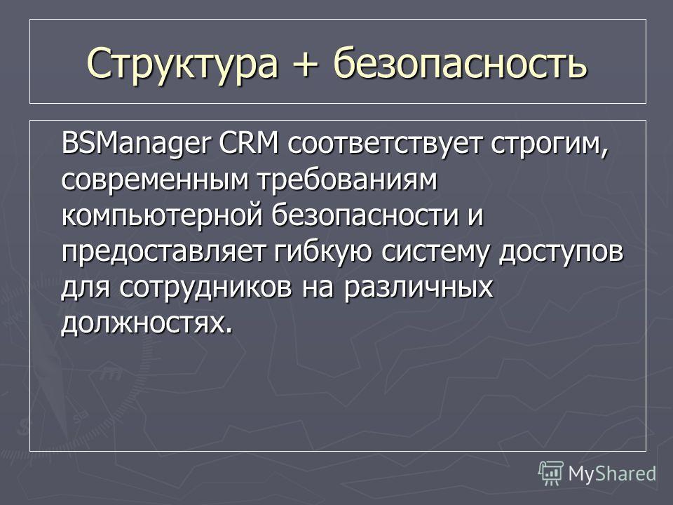 Структура + безопасность BSManager CRM соответствует строгим, современным требованиям компьютерной безопасности и предоставляет гибкую систему доступов для сотрудников на различных должностях.