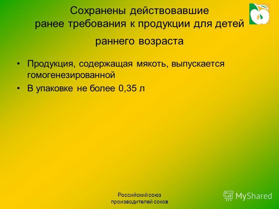 Российский союз производителей соков Сохранены действовавшие ранее требования к продукции для детей раннего возраста Продукция, содержащая мякоть, выпускается гомогенезированной В упаковке не более 0,35 л