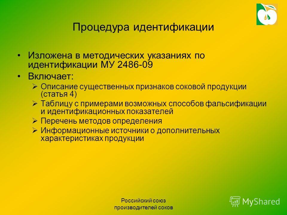 Российский союз производителей соков Процедура идентификации Изложена в методических указаниях по идентификации МУ 2486-09 Включает: Описание существенных признаков соковой продукции (статья 4) Таблицу с примерами возможных способов фальсификации и и