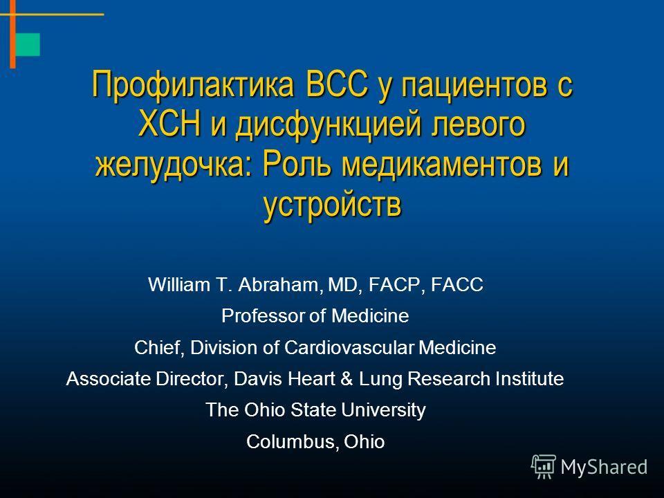Профилактика ВСС у пациентов с ХСН и дисфункцией левого желудочка: Роль медикаментов и устройств William T. Abraham, MD, FACP, FACC Professor of Medicine Chief, Division of Cardiovascular Medicine Associate Director, Davis Heart & Lung Research Insti
