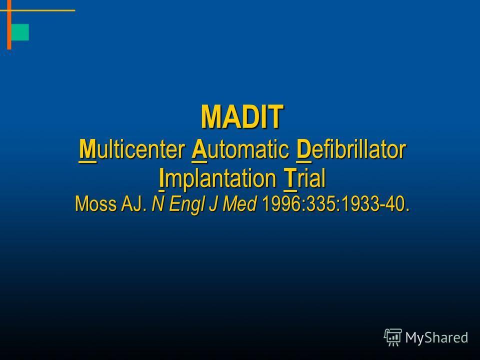 MADIT M ulticenter A utomatic D efibrillator I mplantation T rial Moss AJ. N Engl J Med 1996:335:1933-40.