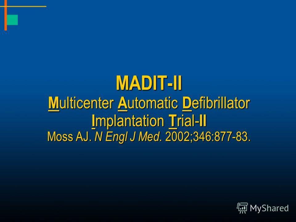 MADIT-II M ulticenter A utomatic D efibrillator I mplantation T rial- II Moss AJ. N Engl J Med. 2002;346:877-83.