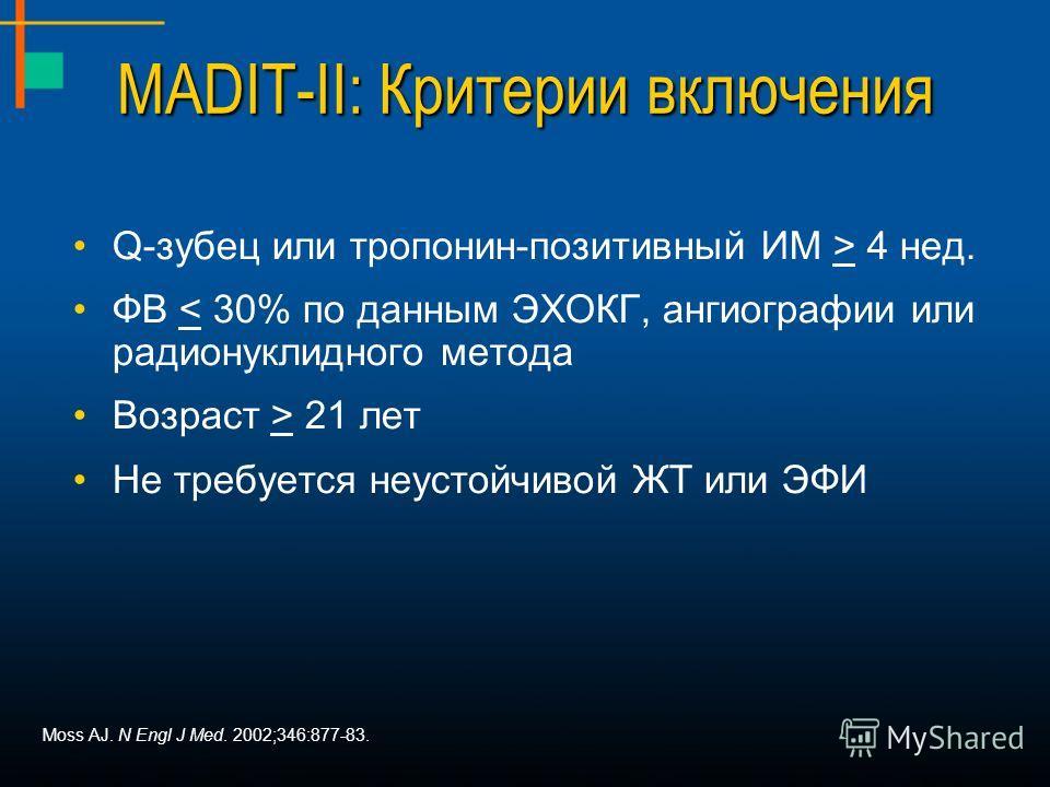 MADIT-II: Критерии включения Q-зубец или тропонин-позитивный ИМ > 4 нед. ФВ < 30% по данным ЭХОКГ, ангиографии или радионуклидного метода Возраст > 21 лет Не требуется неустойчивой ЖТ или ЭФИ Moss AJ. N Engl J Med. 2002;346:877-83.