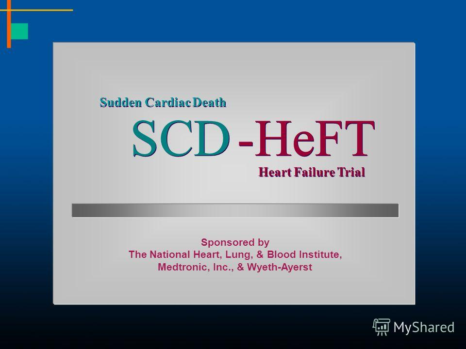 Sudden Cardiac Death SCD -HeFT Heart Failure Trial Sponsored by The National Heart, Lung, & Blood Institute, Medtronic, Inc., & Wyeth-Ayerst