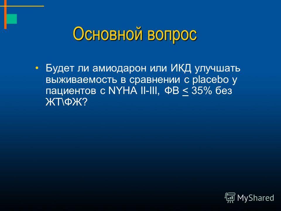 Основной вопрос Будет ли амиодарон или ИКД улучшать выживаемость в сравнении с placebo у пациентов с NYHA II-III, ФВ < 35% без ЖТ\ФЖ?