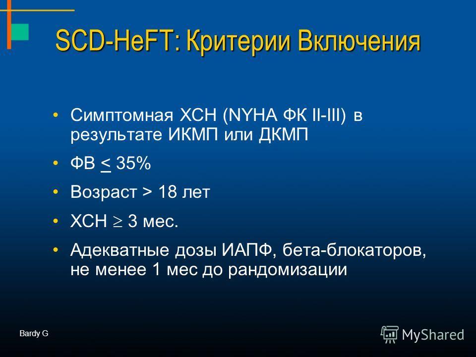 SCD-HeFT: Критерии Включения Симптомная ХСН (NYHA ФК II-III) в результате ИКМП или ДКМП ФВ < 35% Возраст > 18 лет ХСН 3 мес. Адекватные дозы ИАПФ, бета-блокаторов, не менее 1 мес до рандомизации Bardy G