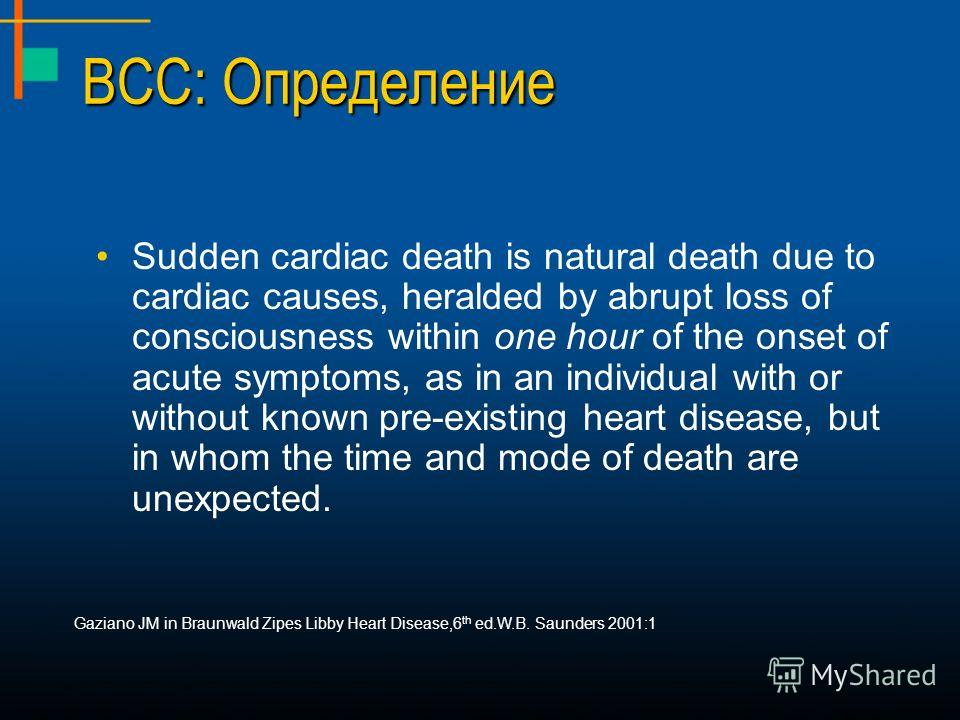 ВСС: Определение Sudden cardiac death is natural death due to cardiac causes, heralded by abrupt loss of consciousness within one hour of the onset of acute symptoms, as in an individual with or without known pre-existing heart disease, but in whom t
