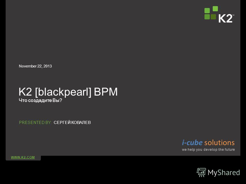 WWW.K2.COM PRESENTED BY: K2 [blackpearl] BPM Что создадите Вы? November 22, 2013 СЕРГЕЙ КОВАЛЕВ i-cube solutions we help you develop the future