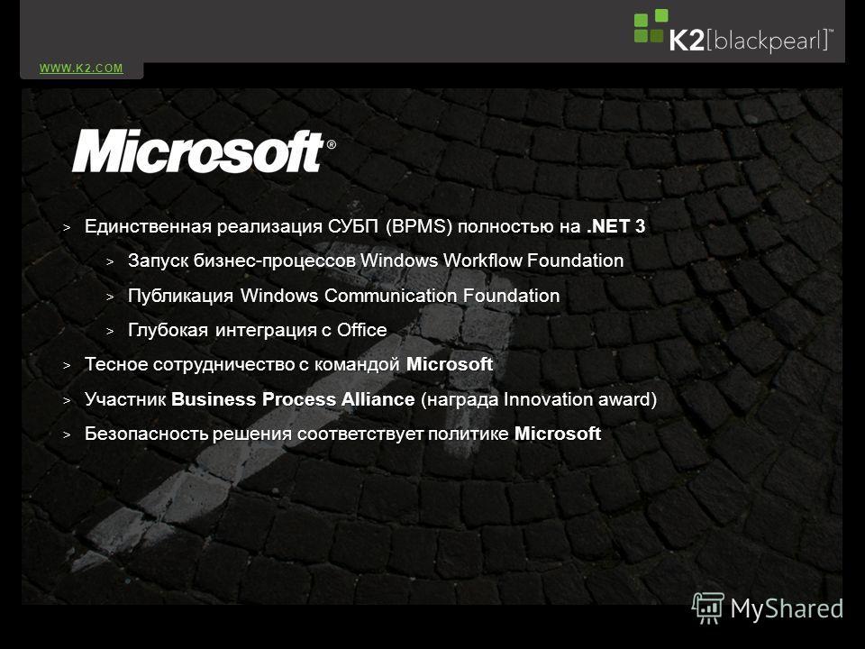 WWW.K2.COM > Единственная реализация СУБП (BPMS) полностью на.NET 3 > Запуск бизнес-процессов Windows Workflow Foundation > Публикация Windows Communication Foundation > Глубокая интеграция с Office > Тесное сотрудничество с командой Microsoft > Учас