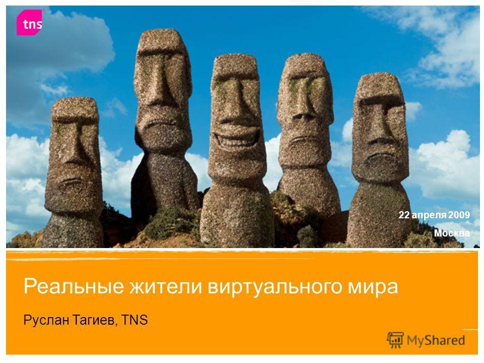 1 Реальные жители виртуального мира Руслан Тагиев, TNS Москва 22 апреля 2009