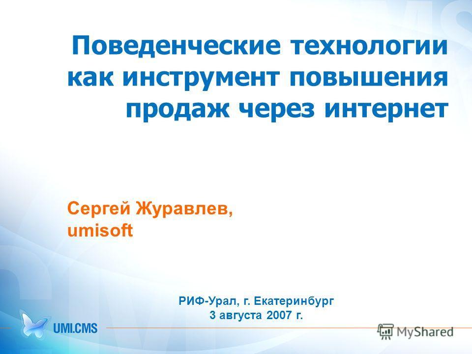 Поведенческие технологии как инструмент повышения продаж через интернет Cергей Журавлев, umisoft РИФ-Урал, г. Екатеринбург 3 августа 2007 г.