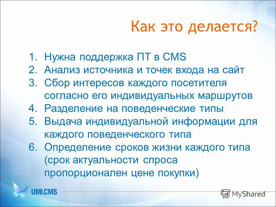 Как это делается? 1.Нужна поддержка ПТ в CMS 2.Анализ источника и точек входа на сайт 3.Сбор интересов каждого посетителя согласно его индивидуальных маршрутов 4.Разделение на поведенческие типы 5.Выдача индивидуальной информации для каждого поведенч