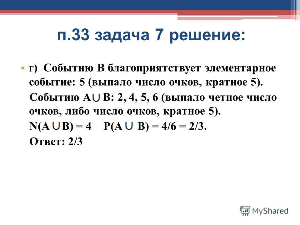 п.33 задача 7 решение: г) Событию В благоприятствует элементарное событие: 5 (выпало число очков, кратное 5). Событию А В: 2, 4, 5, 6 (выпало четное число очков, либо число очков, кратное 5). N(А В) = 4 Р(А В) = 4/6 = 2/3. Ответ: 2/3