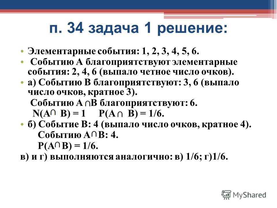 п. 34 задача 1 решение: Элементарные события: 1, 2, 3, 4, 5, 6. Событию А благоприятствуют элементарные события: 2, 4, 6 (выпало четное число очков). а) Событию В благоприятствуют: 3, 6 (выпало число очков, кратное 3). Событию А В благоприятствуют: 6