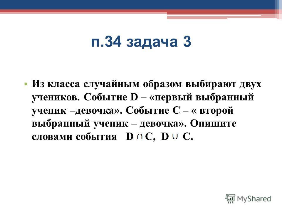 п.34 задача 3 Из класса случайным образом выбирают двух учеников. Событие D – «первый выбранный ученик –девочка». Событие С – « второй выбранный ученик – девочка». Опишите словами события D С, D С.