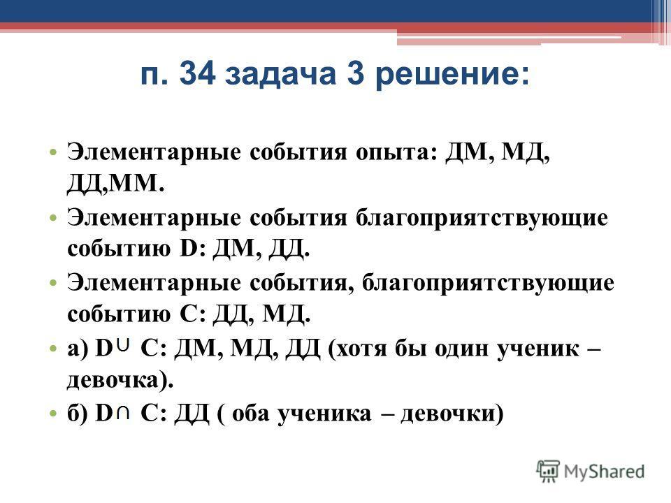 п. 34 задача 3 решение: Элементарные события опыта: ДМ, МД, ДД,ММ. Элементарные события благоприятствующие событию D: ДМ, ДД. Элементарные события, благоприятствующие событию С: ДД, МД. а) D C: ДМ, МД, ДД (хотя бы один ученик – девочка). б) D C: ДД (