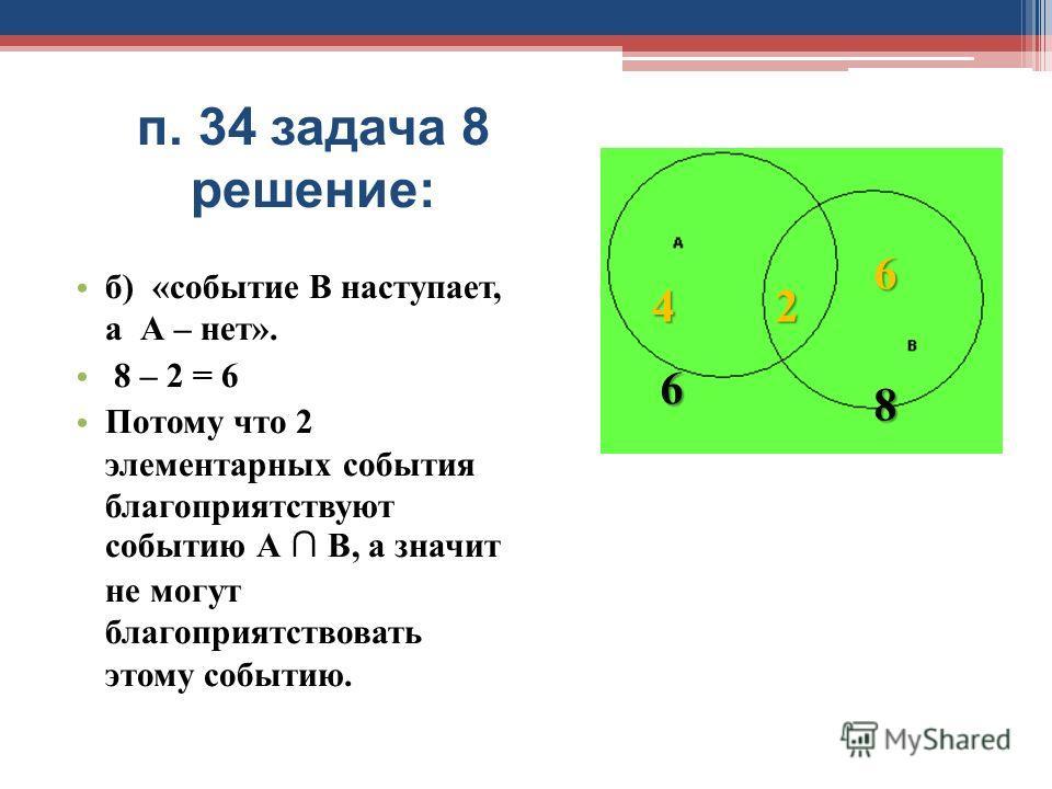 п. 34 задача 8 решение: б) «событие В наступает, а А – нет». 8 – 2 = 6 Потому что 2 элементарных события благоприятствуют событию А В, а значит не могут благоприятствовать этому событию. 42 6 6 8