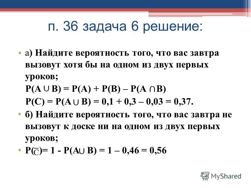 п. 36 задача 6 решение: а) Найдите вероятность того, что вас завтра вызовут хотя бы на одном из двух первых уроков; Р(А В) = Р(А) + Р(В) – Р(А В) Р(С) = Р(А В) = 0,1 + 0,3 – 0,03 = 0,37. б) Найдите вероятность того, что вас завтра не вызовут к доске