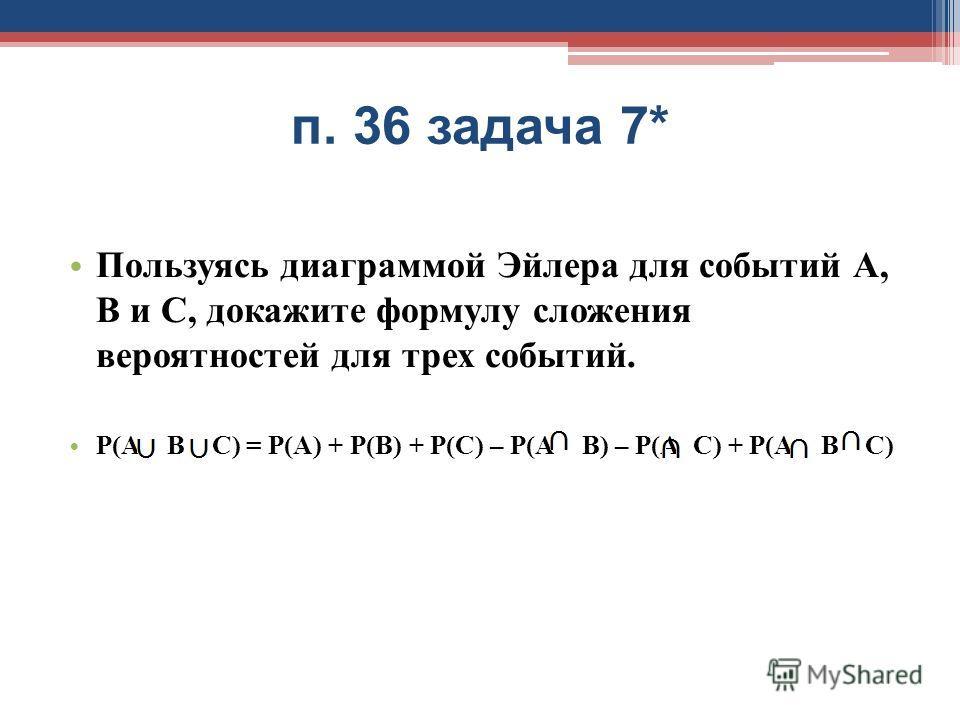 п. 36 задача 7* Пользуясь диаграммой Эйлера для событий А, В и С, докажите формулу сложения вероятностей для трех событий. Р(А В С) = Р(А) + Р(В) + Р(С) – Р(А В) – Р(А С) + Р(А В С)