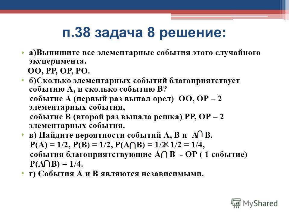 п.38 задача 8 решение: а)Выпишите все элементарные события этого случайного эксперимента. ОО, РР, ОР, РО. б)Сколько элементарных событий благоприятствует событию А, и сколько событию В? событие А (первый раз выпал орел) ОО, ОР – 2 элементарных событи