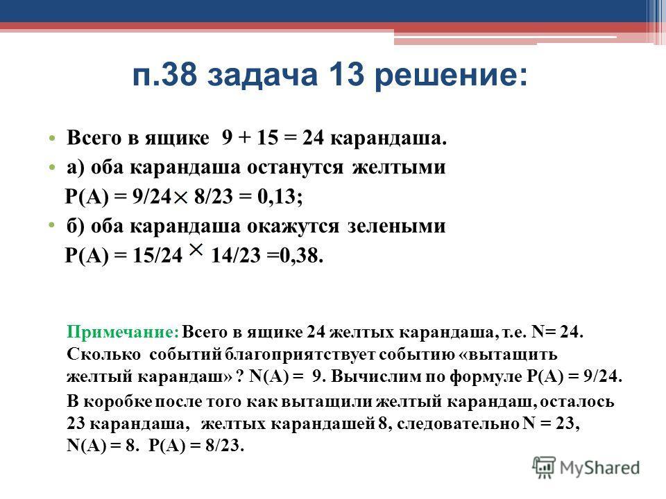 п.38 задача 13 решение: Всего в ящике 9 + 15 = 24 карандаша. а) оба карандаша останутся желтыми Р(А) = 9/24 8/23 = 0,13; б) оба карандаша окажутся зелеными Р(А) = 15/24 14/23 =0,38. Примечание: Всего в ящике 24 желтых карандаша, т.е. N= 24. Сколько с