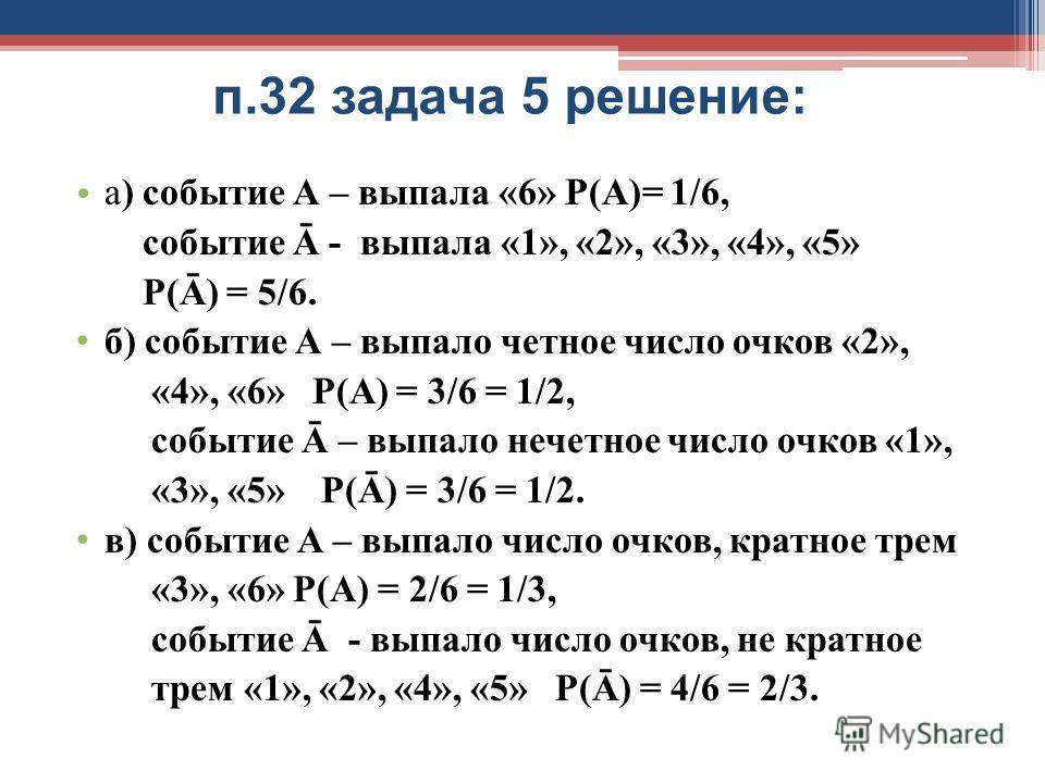 п.32 задача 5 решение: а) событие А – выпала «6» Р(А)= 1/6, событие Ā - выпала «1», «2», «3», «4», «5» Р(Ā) = 5/6. б) событие А – выпало четное число очков «2», «4», «6» Р(А) = 3/6 = 1/2, событие Ā – выпало нечетное число очков «1», «3», «5» Р(Ā) = 3