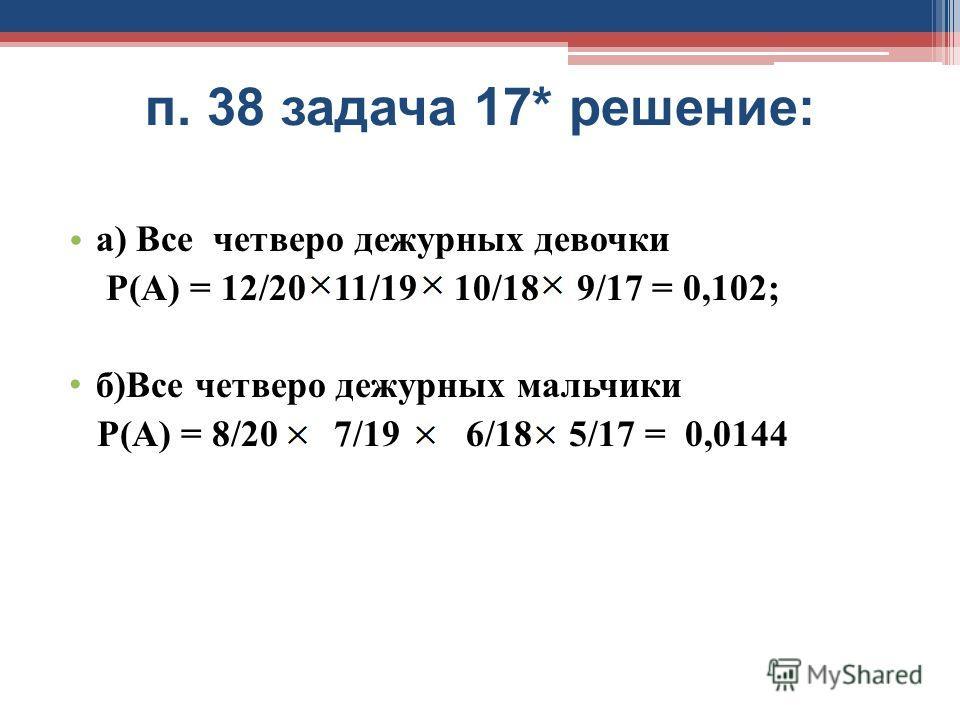 п. 38 задача 17* решение: а) Все четверо дежурных девочки Р(А) = 12/20 11/19 10/18 9/17 = 0,102; б)Все четверо дежурных мальчики Р(А) = 8/20 7/19 6/18 5/17 = 0,0144