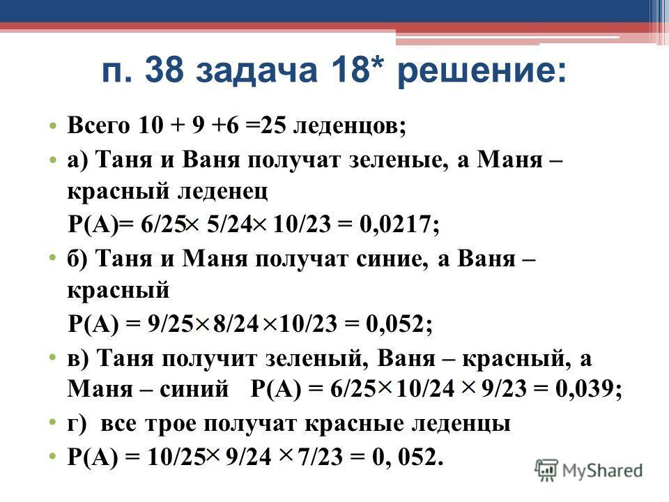 п. 38 задача 18* решение: Всего 10 + 9 +6 =25 леденцов; а) Таня и Ваня получат зеленые, а Маня – красный леденец Р(А)= 6/25 5/24 10/23 = 0,0217; б) Таня и Маня получат синие, а Ваня – красный Р(А) = 9/25 8/24 10/23 = 0,052; в) Таня получит зеленый, В