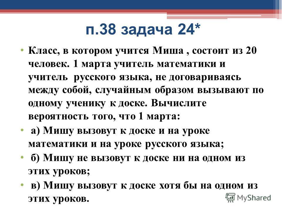 п.38 задача 24* Класс, в котором учится Миша, состоит из 20 человек. 1 марта учитель математики и учитель русского языка, не договариваясь между собой, случайным образом вызывают по одному ученику к доске. Вычислите вероятность того, что 1 марта: а)