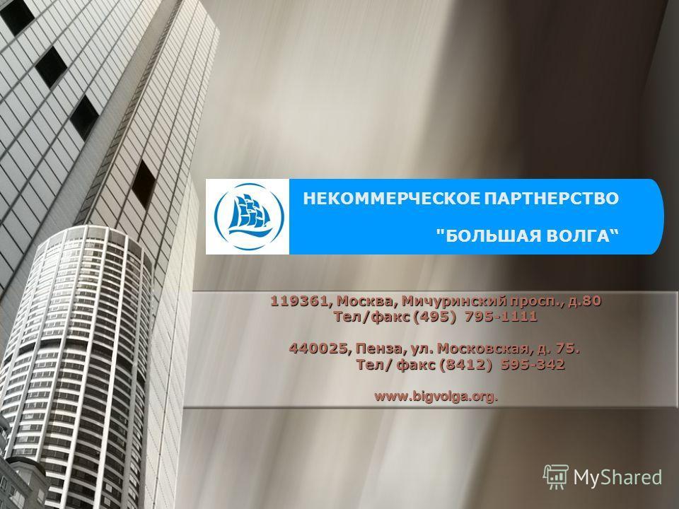 119361, Москва, Мичуринский просп., д.80 Тел/факс (495) 795-1111 440025, Пенза, ул. Московская, д. 75. 440025, Пенза, ул. Московская, д. 75. Тел/ факс (8412) 595-342 Тел/ факс (8412) 595-342www.bigvolga.org. НЕКОММЕРЧЕСКОЕ ПАРТНЕРСТВО БОЛЬШАЯ ВОЛГА
