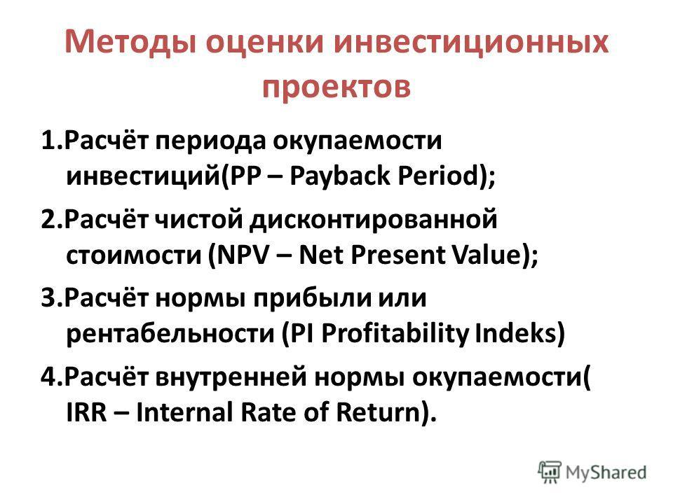 Методы оценки инвестиционных проектов 1.Расчёт периода окупаемости инвестиций(PP – Payback Period); 2.Расчёт чистой дисконтированной стоимости (NPV – Net Present Value); 3.Расчёт нормы прибыли или рентабельности (PI Profitability Indeks) 4.Расчёт вну