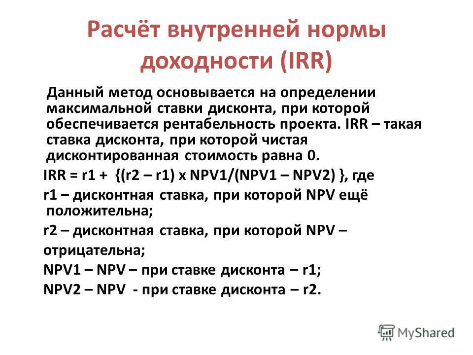 Расчёт внутренней нормы доходности (IRR) Данный метод основывается на определении максимальной ставки дисконта, при которой обеспечивается рентабельность проекта. IRR – такая ставка дисконта, при которой чистая дисконтированная стоимость равна 0. IRR