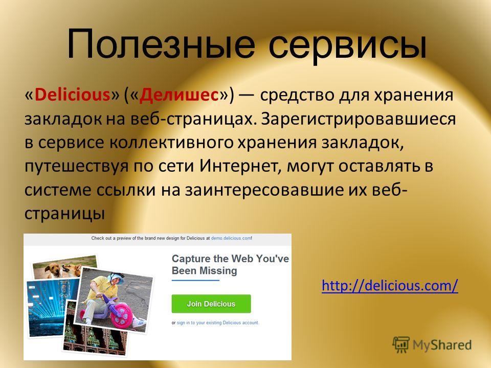 Полезные сервисы «Delicious» («Делишес») средство для хранения закладок на веб-страницах. Зарегистрировавшиеся в сервисе коллективного хранения закладок, путешествуя по сети Интернет, могут оставлять в системе ссылки на заинтересовавшие их веб- стран