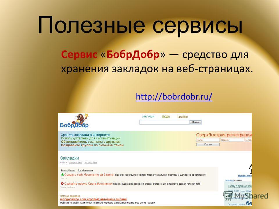 Полезные сервисы Сервис «БобрДобр» средство для хранения закладок на веб-страницах. http://bobrdobr.ru/