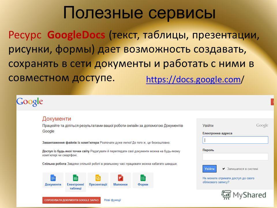 Полезные сервисы Ресурс GoogleDocs (текст, таблицы, презентации, рисунки, формы) дает возможность создавать, сохранять в сети документы и работать с ними в совместном доступе. https://docs.google.comhttps://docs.google.com/