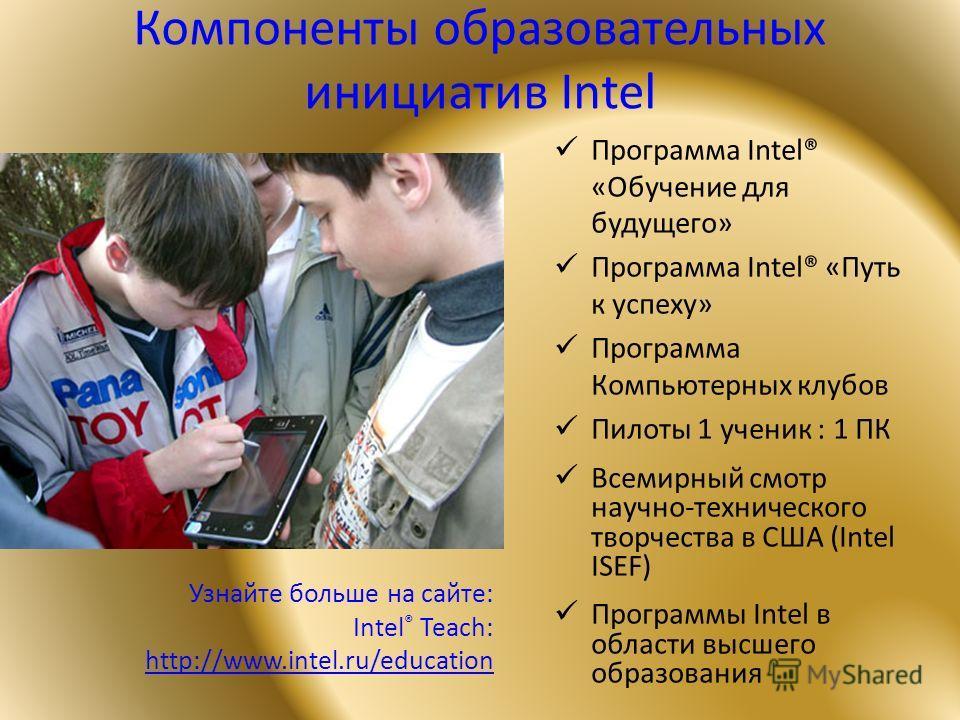Компоненты образовательных инициатив Intel Программа Intel® «Обучение для будущего» Программа Intel® «Путь к успеху» Программа Компьютерных клубов Пилоты 1 ученик : 1 ПК Всемирный смотр научно-технического творчества в США (Intel ISEF) Программы Inte