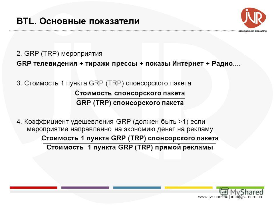 www.jvr.com.ua | info@jvr.com.ua BTL. Основные показатели 1.ROI рентабельность проведенного мероприятия Доход (торговая наценка). - бюджет на мероприятие Предположим, что мы продаем товар по цене 100 долларов за штуку, из которых 50 процентов торгова